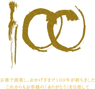 変わらぬ真心を-100th Anniversary|京都で創業し、おかげざまで100年が経ちました。これからもお客様の「ありがとう」を目指して